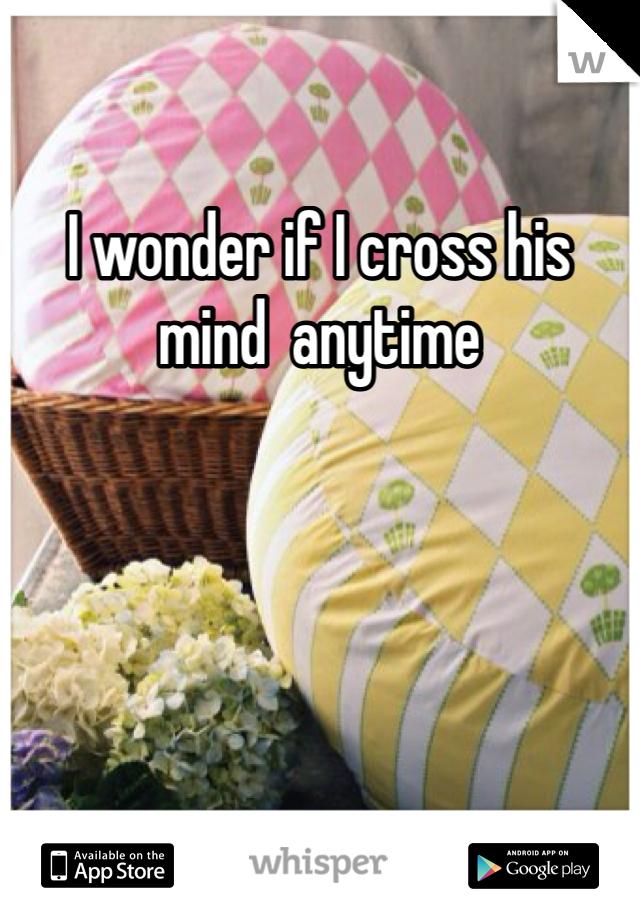 I wonder if I cross his mind  anytime