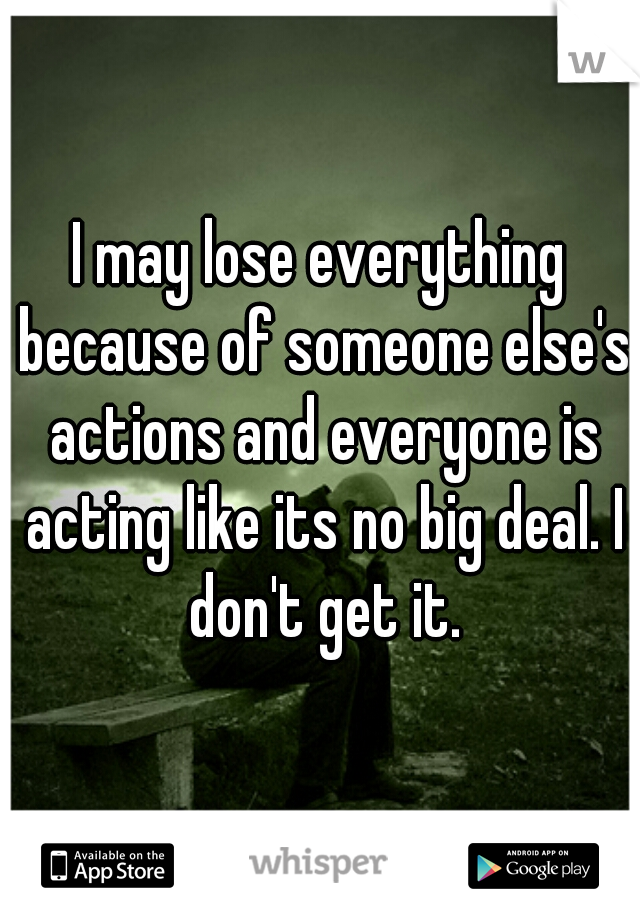 I may lose everything because of someone else's actions and everyone is acting like its no big deal. I don't get it.