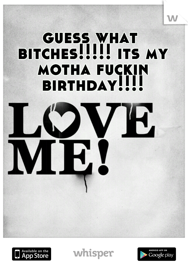 guess what bitches!!!!! its my motha fuckin birthday!!!!