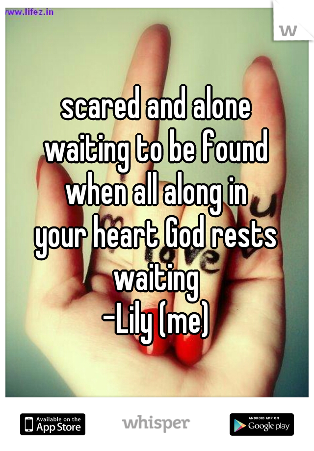 scared and alone waiting to be found when all along in your heart God rests waiting -Lily (me)