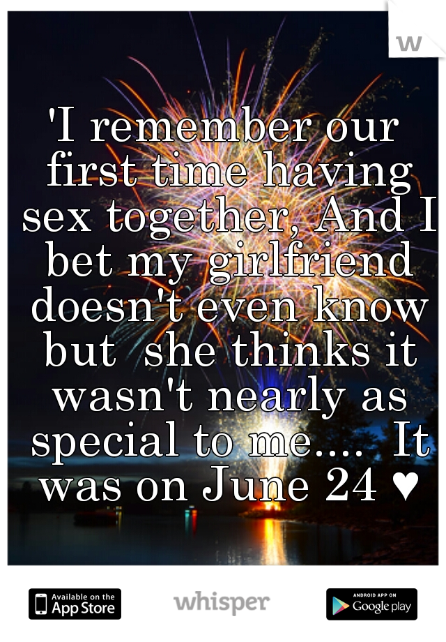 'I remember our first time having sex together, And I bet my girlfriend doesn't even know but  she thinks it wasn't nearly as special to me....  It was on June 24 ♥