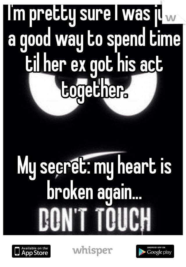 I'm pretty sure I was just a good way to spend time til her ex got his act together.    My secret: my heart is broken again...