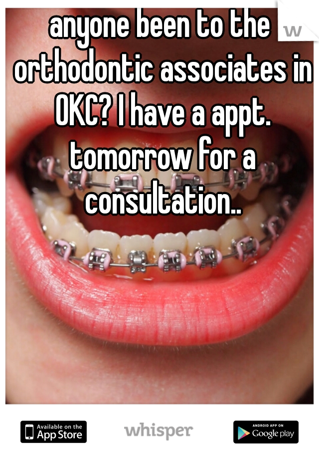 anyone been to the orthodontic associates in OKC? I have a appt. tomorrow for a consultation..