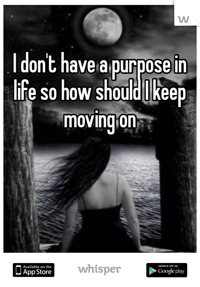 I don't have a purpose in life so how should I keep moving on