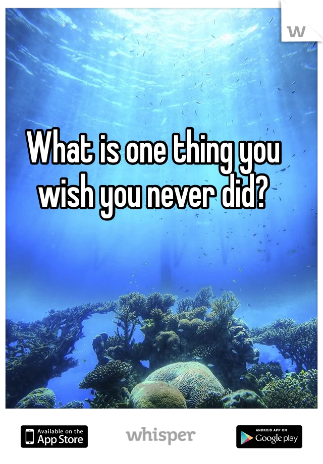 What is one thing you wish you never did?