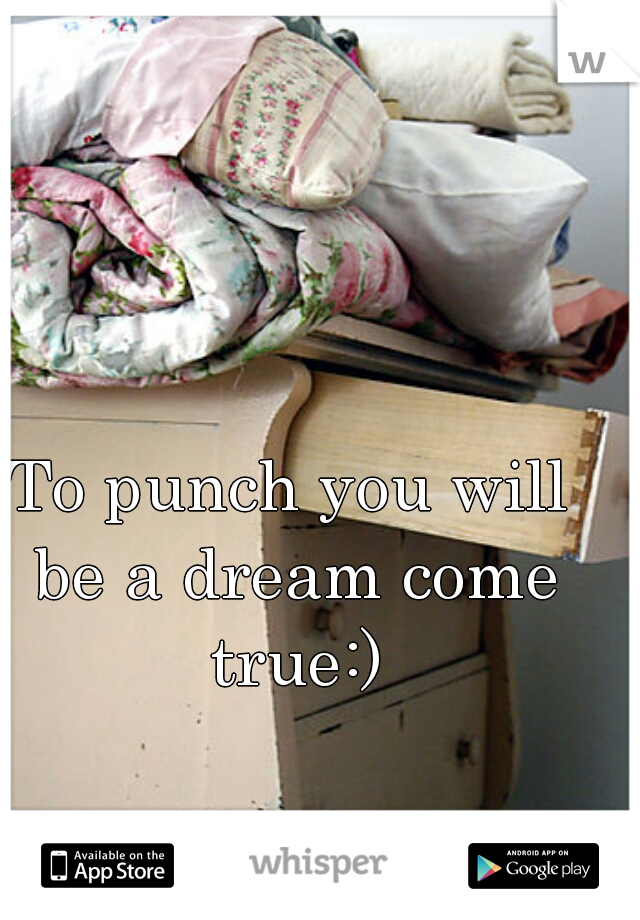 To punch you will be a dream come true:)