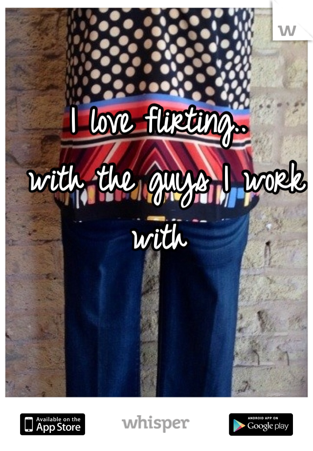 I love flirting..  with the guys I work with