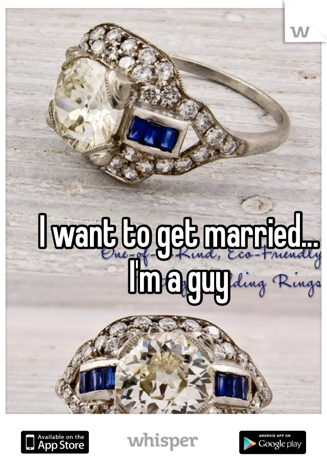 I want to get married... I'm a guy