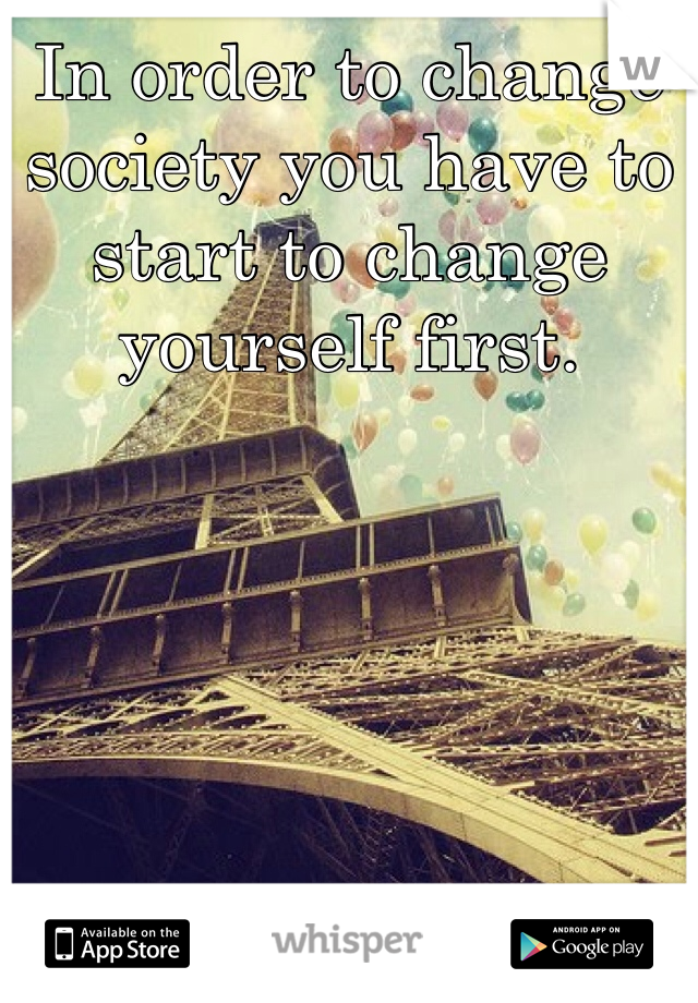 In order to change society you have to start to change yourself first.