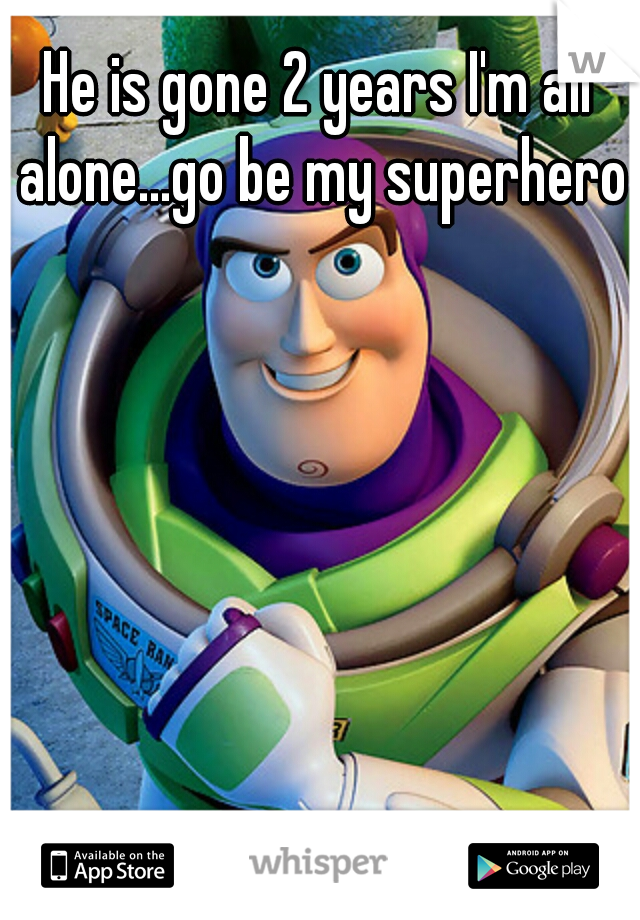 He is gone 2 years I'm all alone...go be my superhero