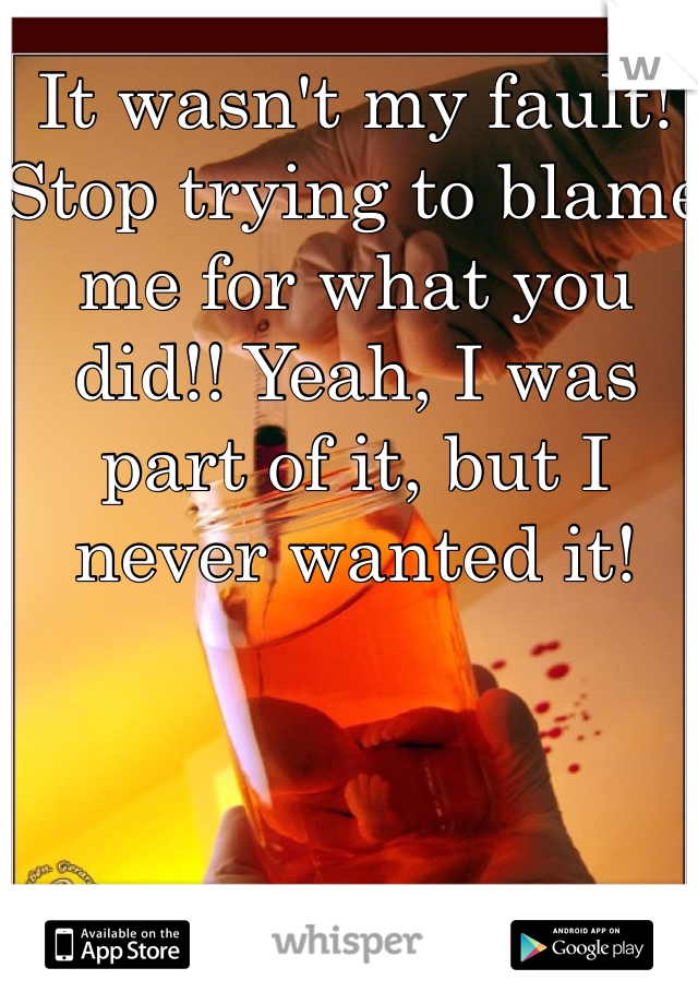 It wasn't my fault! Stop trying to blame me for what you did!! Yeah, I was part of it, but I never wanted it!