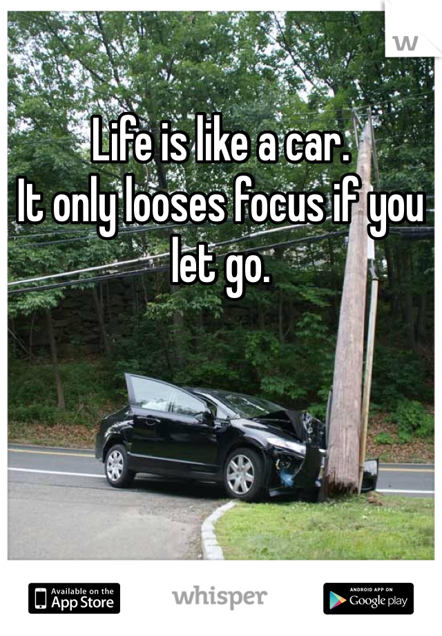 Life is like a car. It only looses focus if you let go.