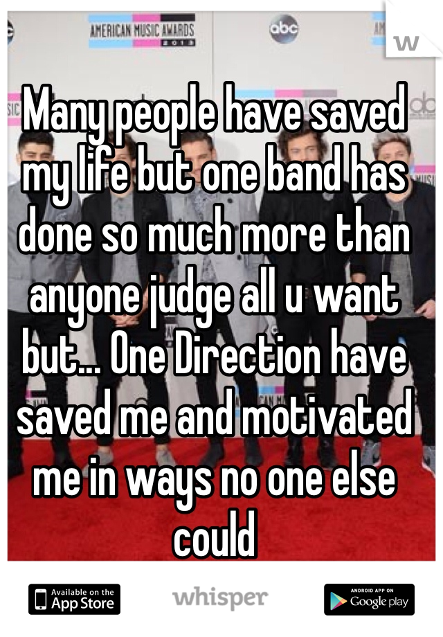Many people have saved my life but one band has done so much more than anyone judge all u want but... One Direction have saved me and motivated me in ways no one else could