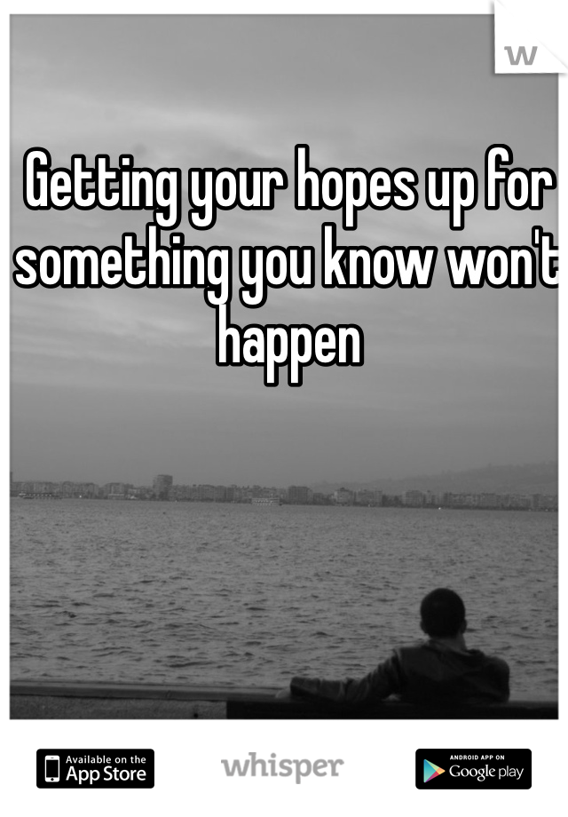 Getting your hopes up for something you know won't happen