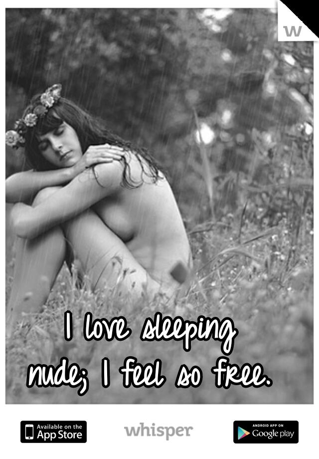 I love sleeping  nude; I feel so free.