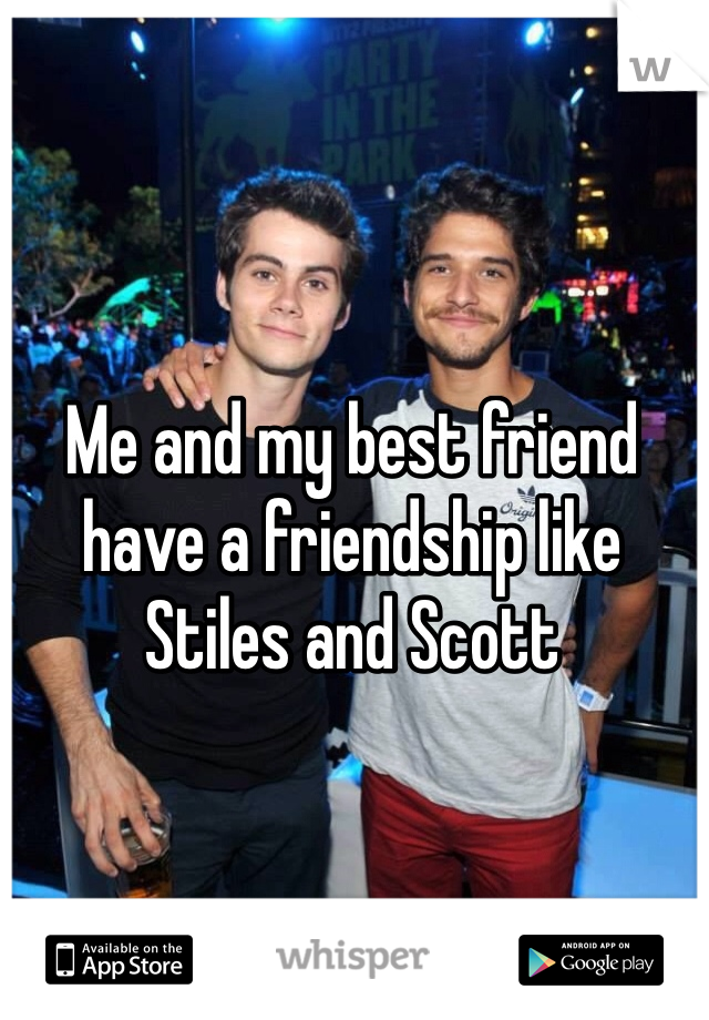 Me and my best friend have a friendship like Stiles and Scott