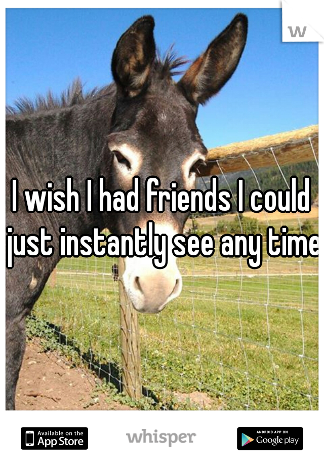 I wish I had friends I could just instantly see any time