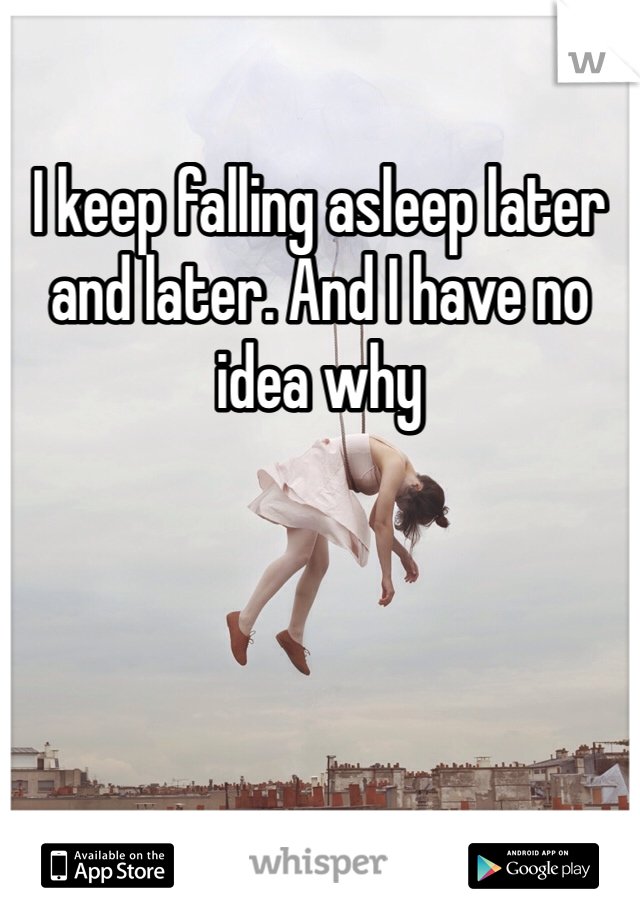 I keep falling asleep later and later. And I have no idea why