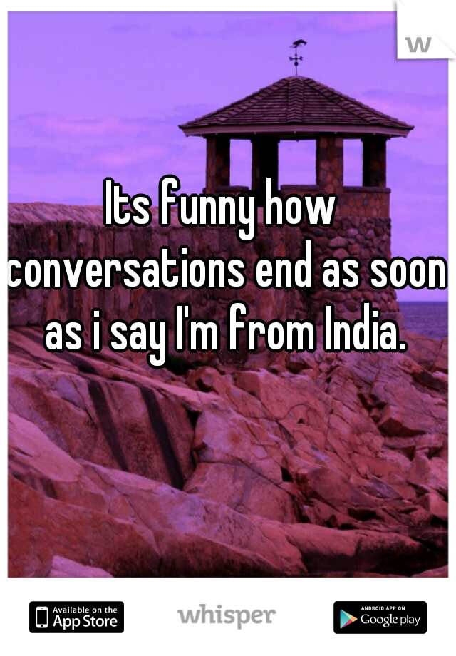 Its funny how conversations end as soon as i say I'm from India.