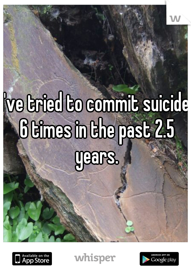 I've tried to commit suicide 6 times in the past 2.5 years.