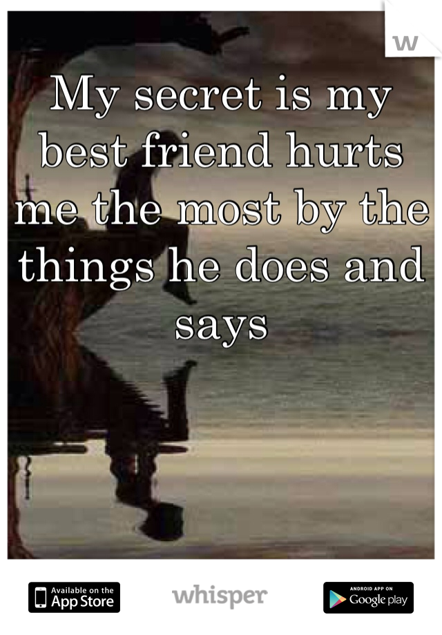 My secret is my best friend hurts me the most by the things he does and says