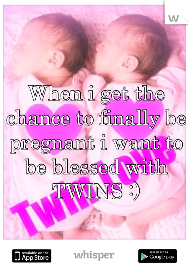 When i get the chance to finally be pregnant i want to be blessed with TWINS :)