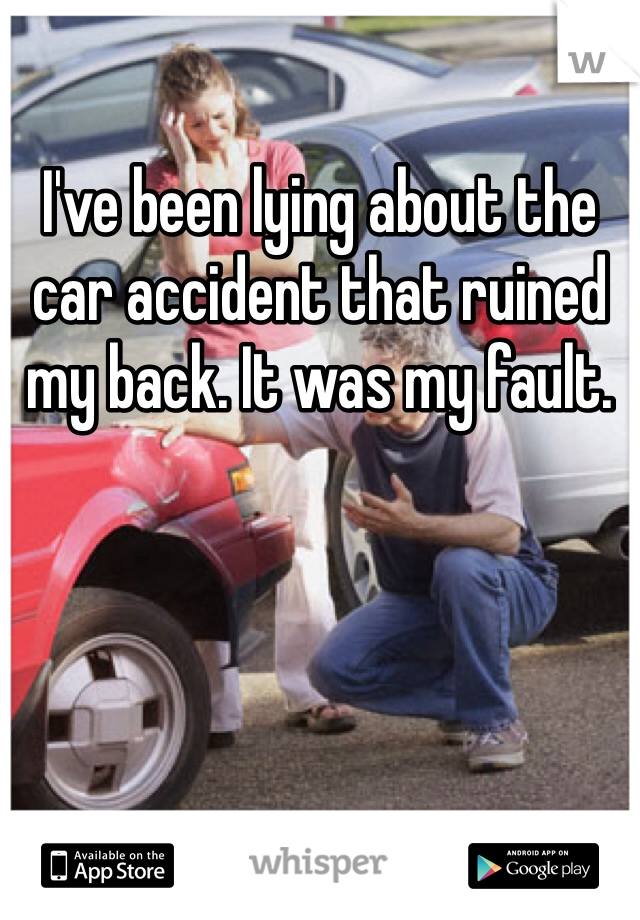 I've been lying about the car accident that ruined my back. It was my fault.