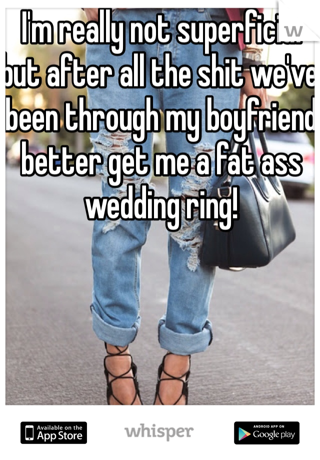 I'm really not superficial but after all the shit we've been through my boyfriend better get me a fat ass wedding ring!