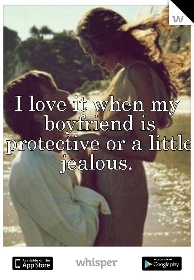 I love it when my boyfriend is protective or a little jealous.
