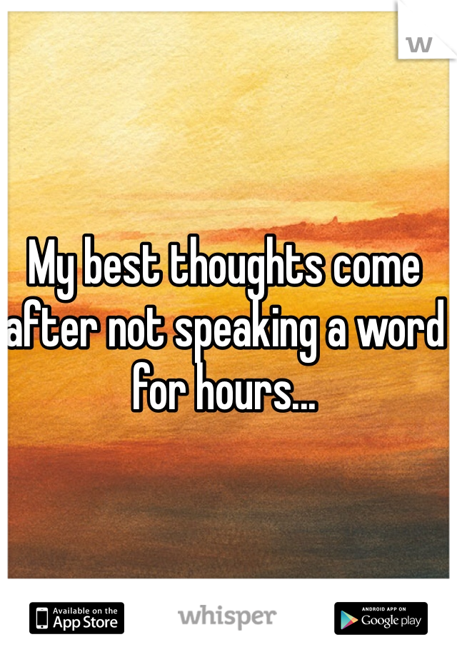 My best thoughts come after not speaking a word for hours...