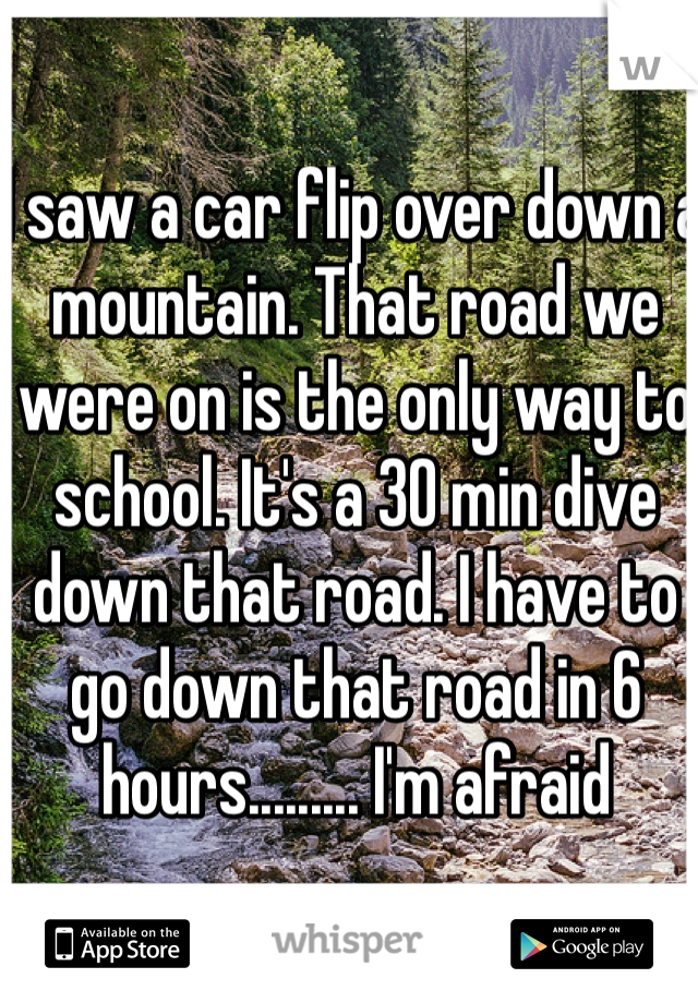 I saw a car flip over down a mountain. That road we were on is the only way to school. It's a 30 min dive down that road. I have to go down that road in 6 hours......... I'm afraid