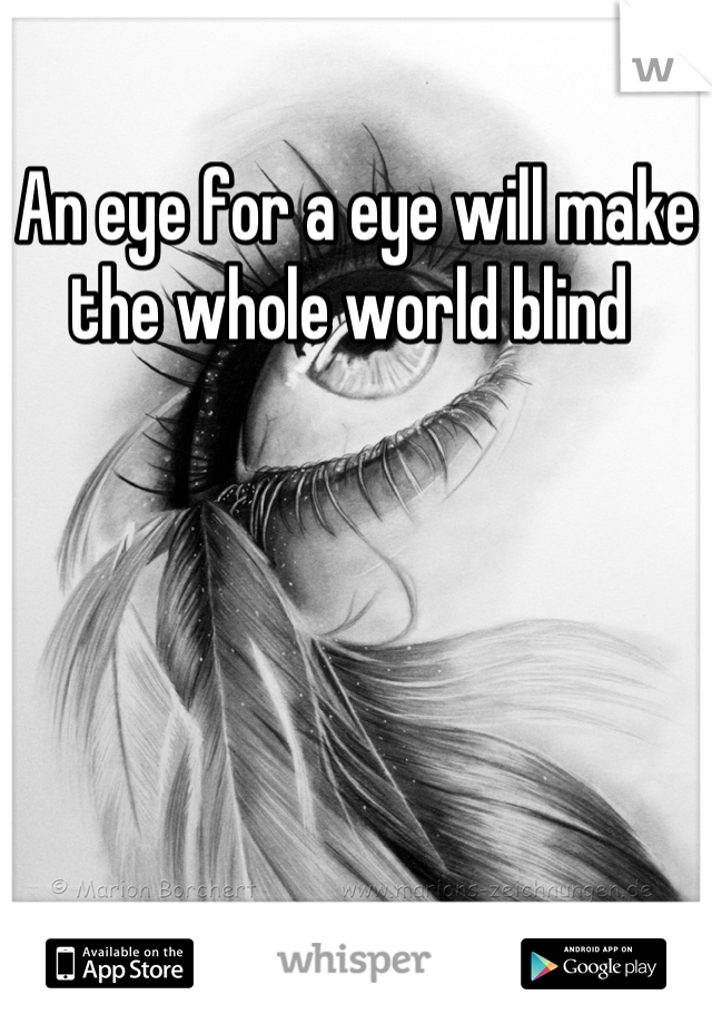 An eye for a eye will make the whole world blind
