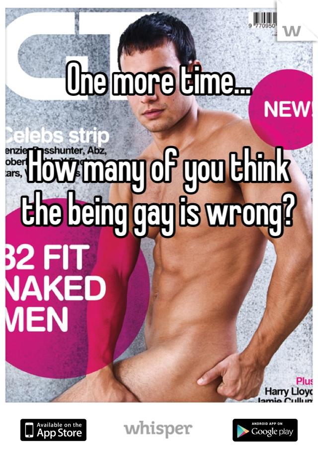 One more time...  How many of you think the being gay is wrong?