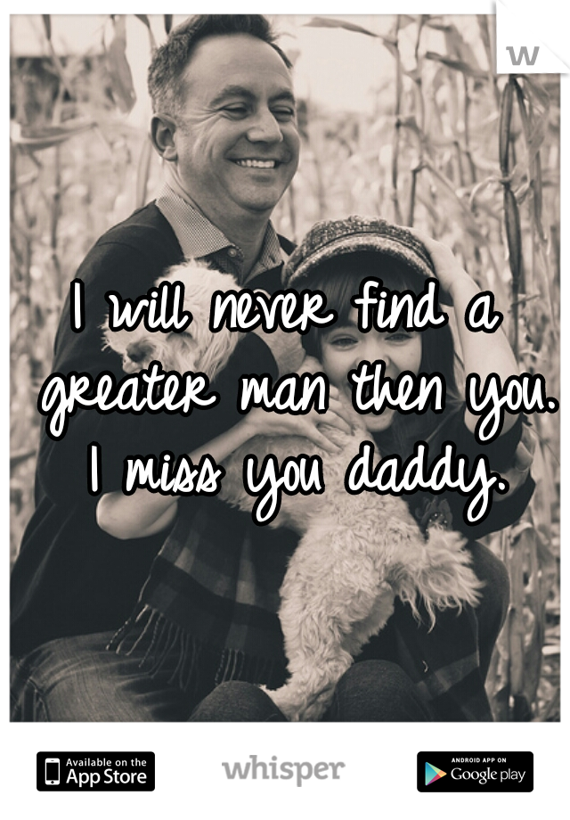 I will never find a greater man then you. I miss you daddy.