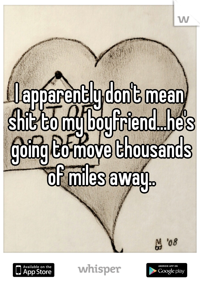 I apparently don't mean shit to my boyfriend...he's going to move thousands of miles away..
