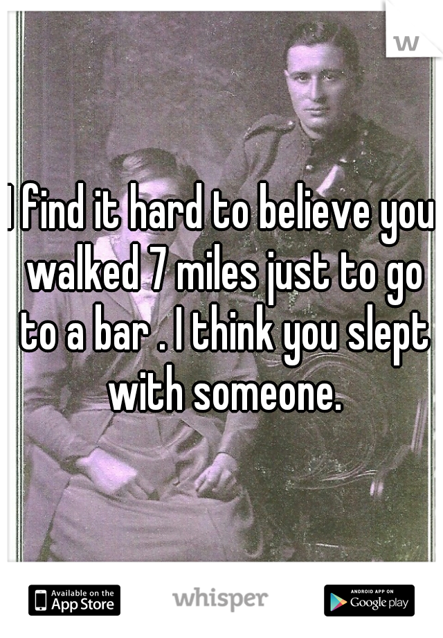 I find it hard to believe you walked 7 miles just to go to a bar . I think you slept with someone.