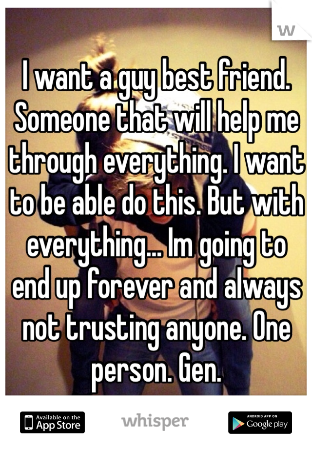 I want a guy best friend. Someone that will help me through everything. I want to be able do this. But with everything... Im going to end up forever and always not trusting anyone. One person. Gen.