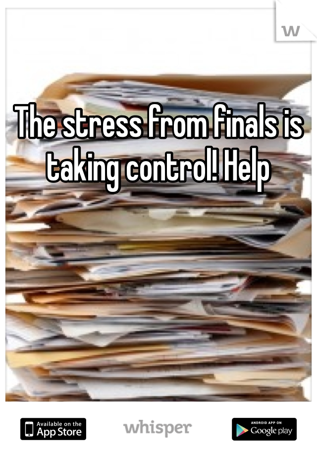 The stress from finals is taking control! Help