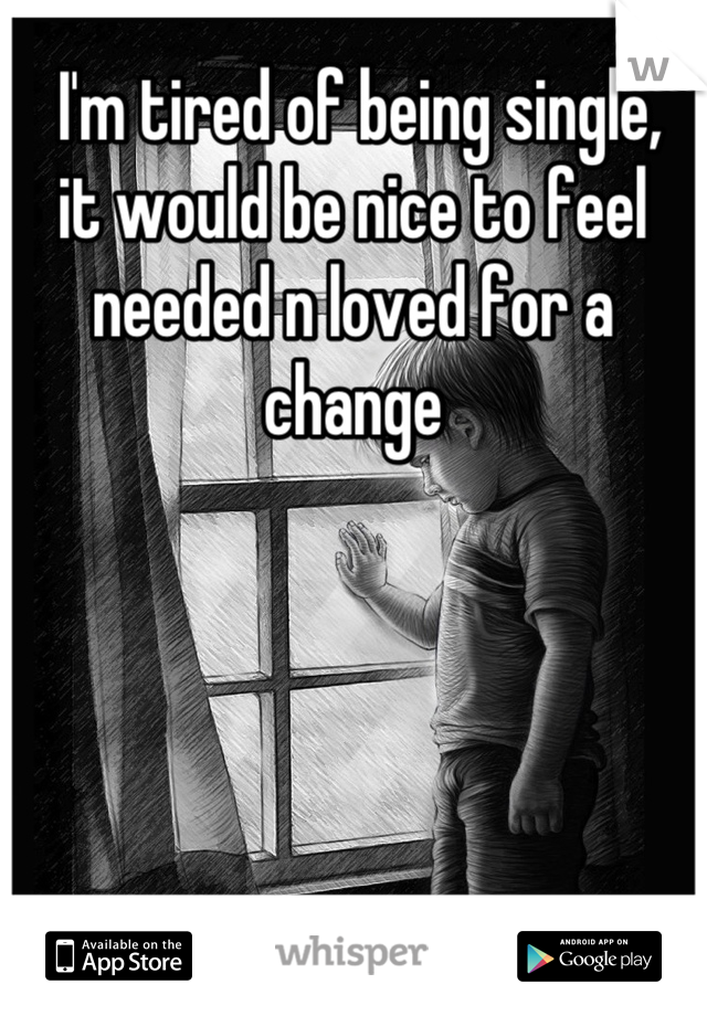 I'm tired of being single,  it would be nice to feel needed n loved for a change