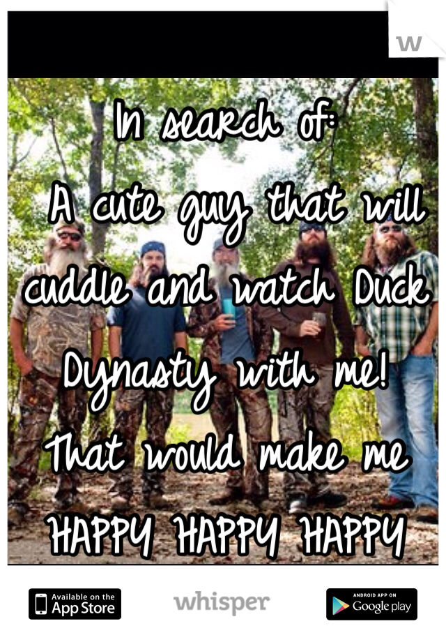 In search of:  A cute guy that will cuddle and watch Duck Dynasty with me!  That would make me  HAPPY HAPPY HAPPY