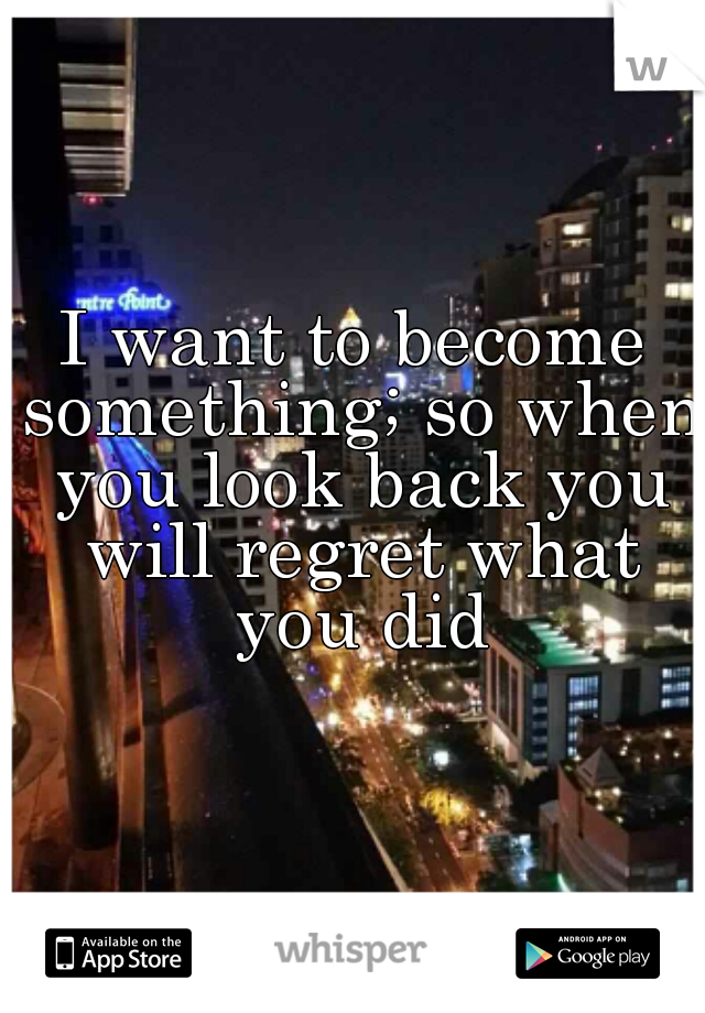 I want to become something; so when you look back you will regret what you did
