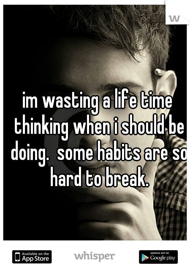 im wasting a life time thinking when i should be doing.  some habits are so hard to break.