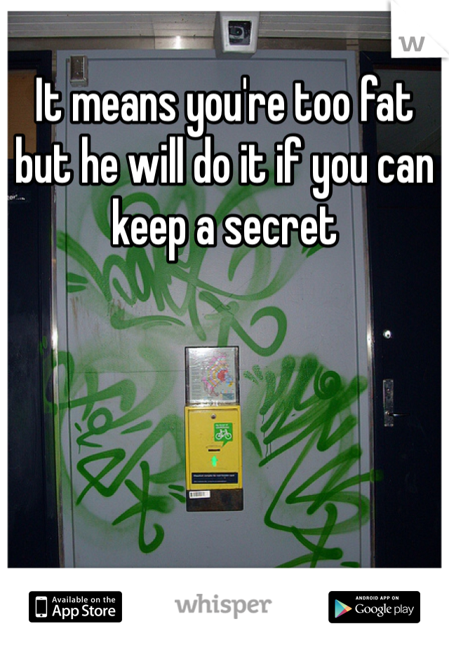 It means you're too fat but he will do it if you can keep a secret