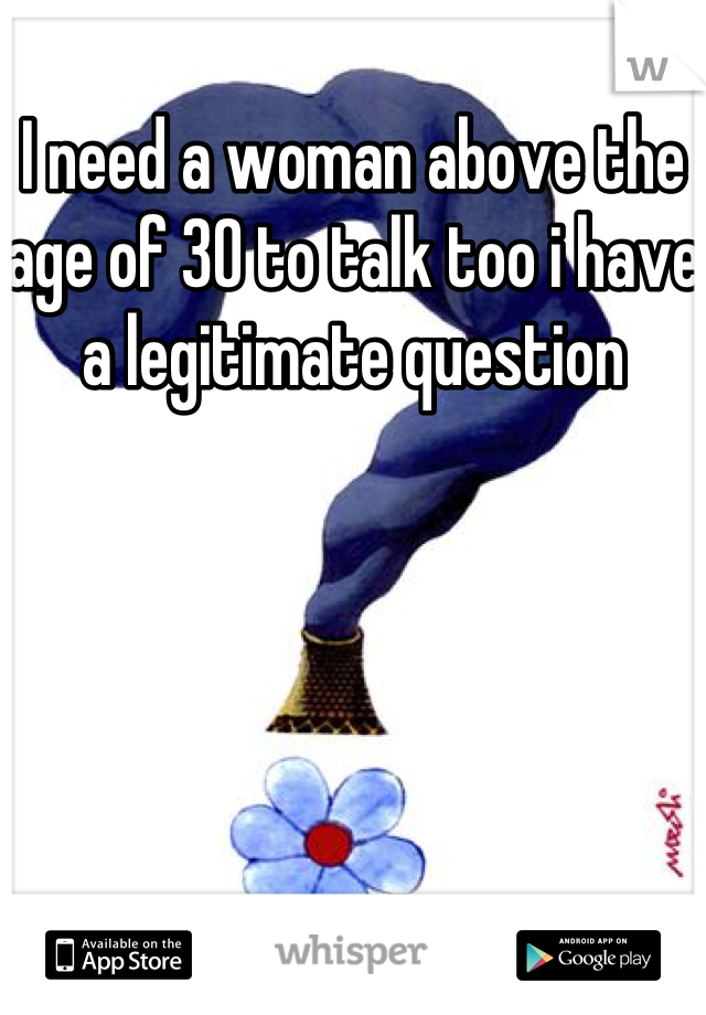 I need a woman above the age of 30 to talk too i have a legitimate question
