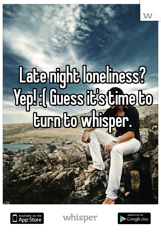 Late night loneliness? Yep! :( Guess it's time to turn to whisper.