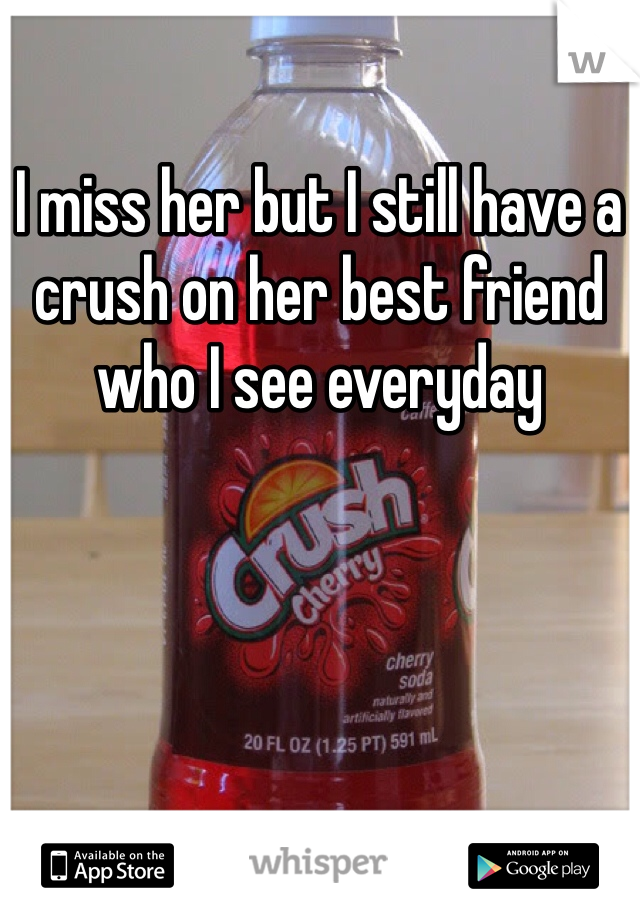 I miss her but I still have a crush on her best friend who I see everyday