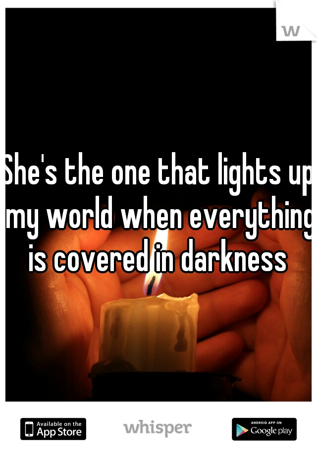 She's the one that lights up my world when everything is covered in darkness