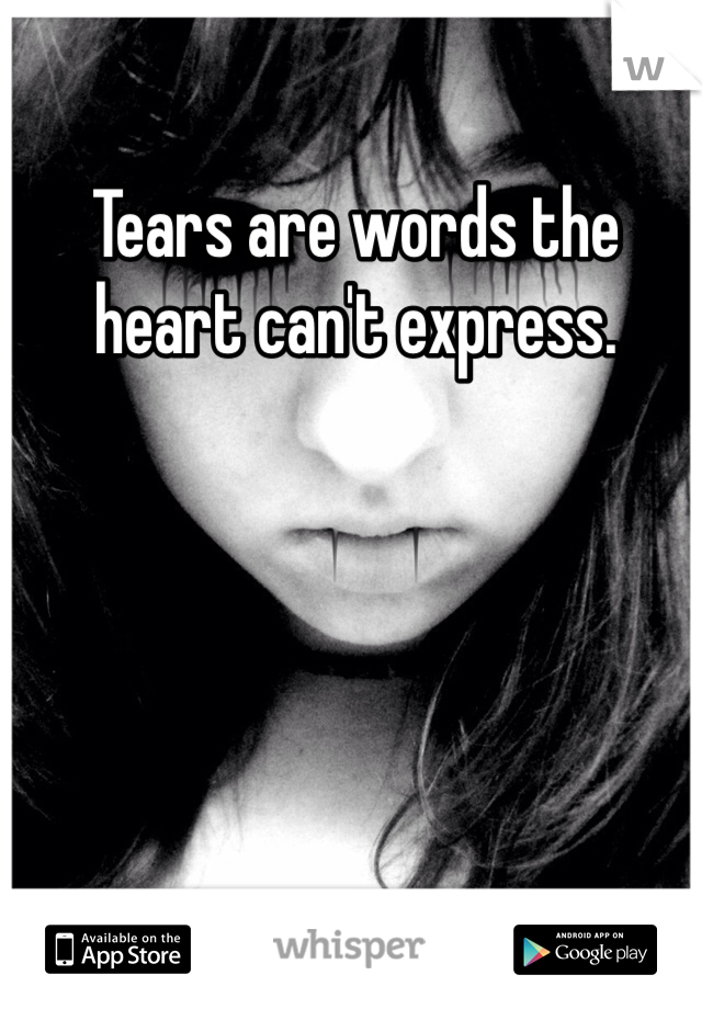 Tears are words the heart can't express.