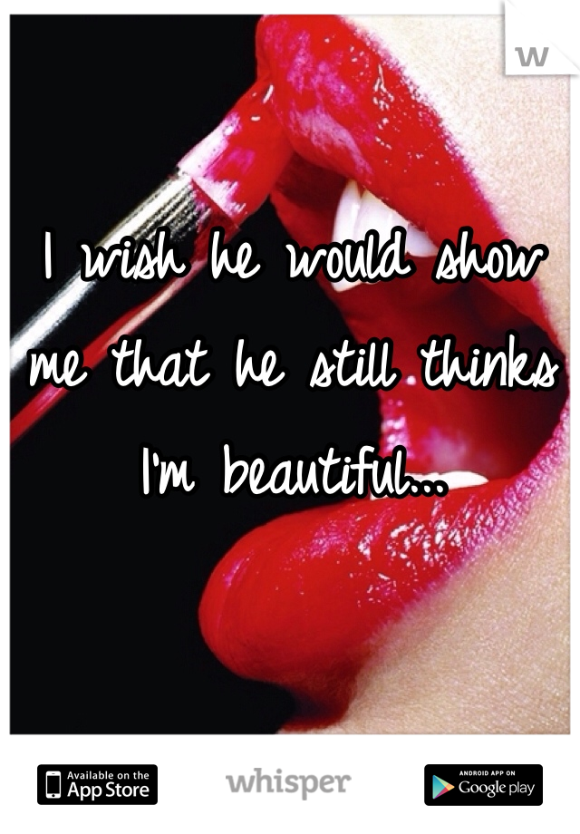 I wish he would show me that he still thinks I'm beautiful...