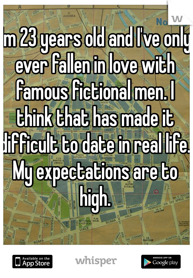 I'm 23 years old and I've only ever fallen in love with famous fictional men. I think that has made it difficult to date in real life. My expectations are to high.